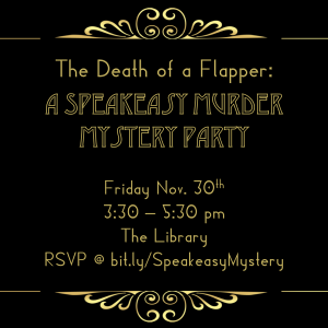 gold text on a black background. Text reads The Death of a Flapper: A Speakeasy Murder Mystery. Friday November 30th, 3:30 to 5:30pm, The library, RSVP at bit.ly/SpeakeasyMurder.
