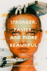 The cover of a book titled Stronger, Faster, and More Beautiful. It depicts the face of a young, Caucasian woman with light brown eyes and brown hair. Her face is being held by white robotic hands, one on the top of her head and one on her chin.